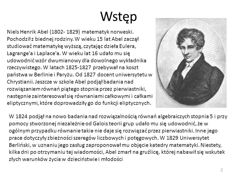 Wstęp 2 Niels Henrik Abel (1802- 1829) matematyk norweski. Pochodził z biednej rodziny. W wieku 15 lat Abel zaczął studiować matematykę wyższą, czytaj