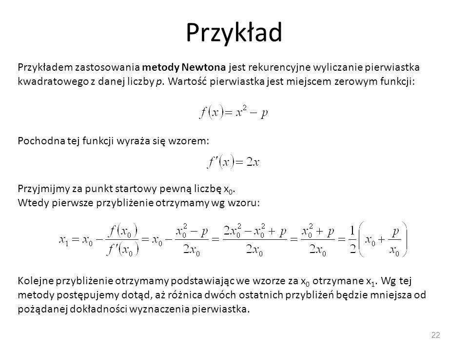 Przykład 22 Przykładem zastosowania metody Newtona jest rekurencyjne wyliczanie pierwiastka kwadratowego z danej liczby p. Wartość pierwiastka jest mi