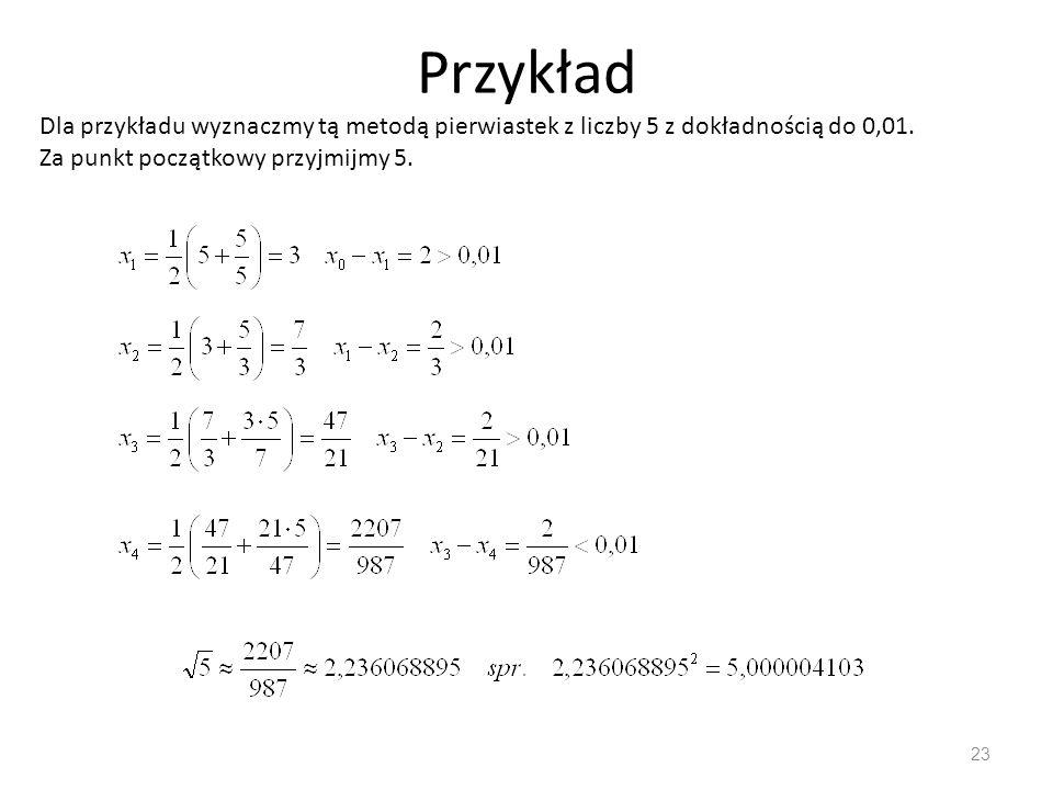 Przykład 23 Dla przykładu wyznaczmy tą metodą pierwiastek z liczby 5 z dokładnością do 0,01. Za punkt początkowy przyjmijmy 5.