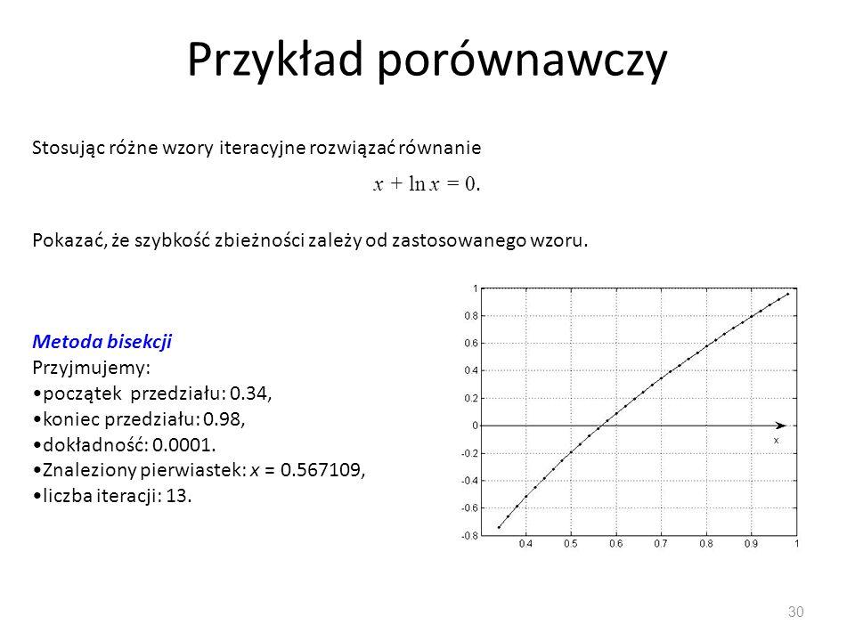 Przykład porównawczy 30 Stosując różne wzory iteracyjne rozwiązać równanie Metoda bisekcji Przyjmujemy: początek przedziału: 0.34, koniec przedziału: