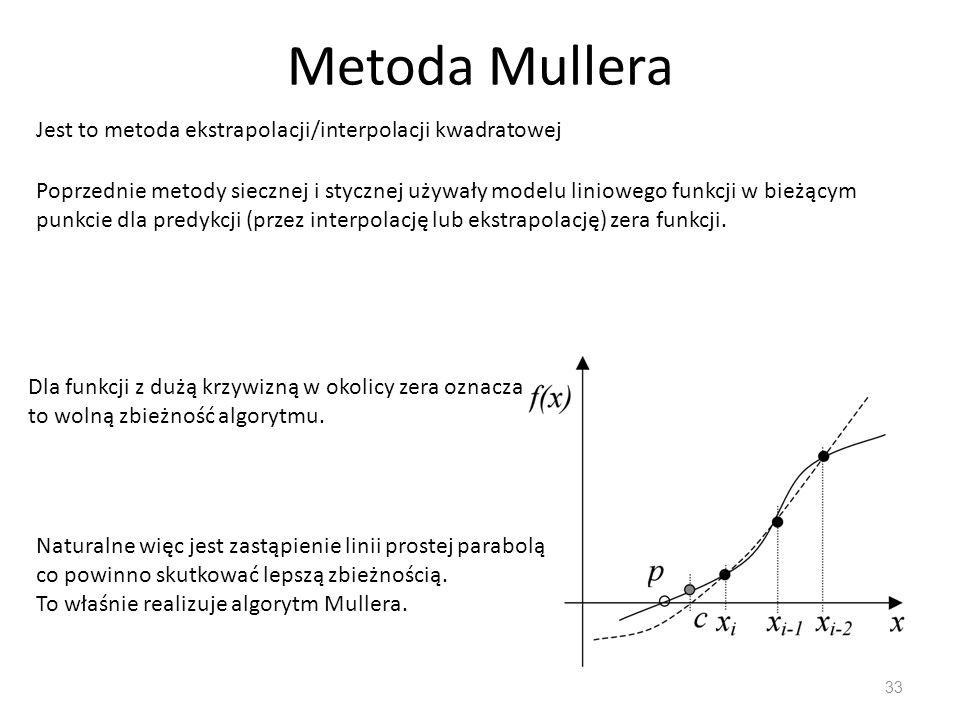 Metoda Mullera 33 Jest to metoda ekstrapolacji/interpolacji kwadratowej Poprzednie metody siecznej i stycznej używały modelu liniowego funkcji w bieżą
