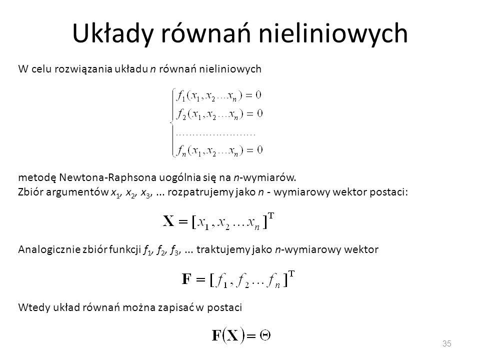 Układy równań nieliniowych 35 W celu rozwiązania układu n równań nieliniowych metodę Newtona-Raphsona uogólnia się na n-wymiarów. Zbiór argumentów x 1