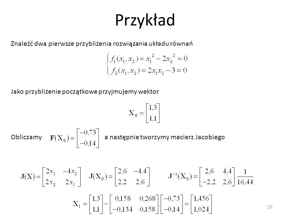 Przykład 37 Znaleźć dwa pierwsze przybliżenia rozwiązania układu równań Jako przybliżenie początkowe przyjmujemy wektor Obliczamya następnie tworzymy