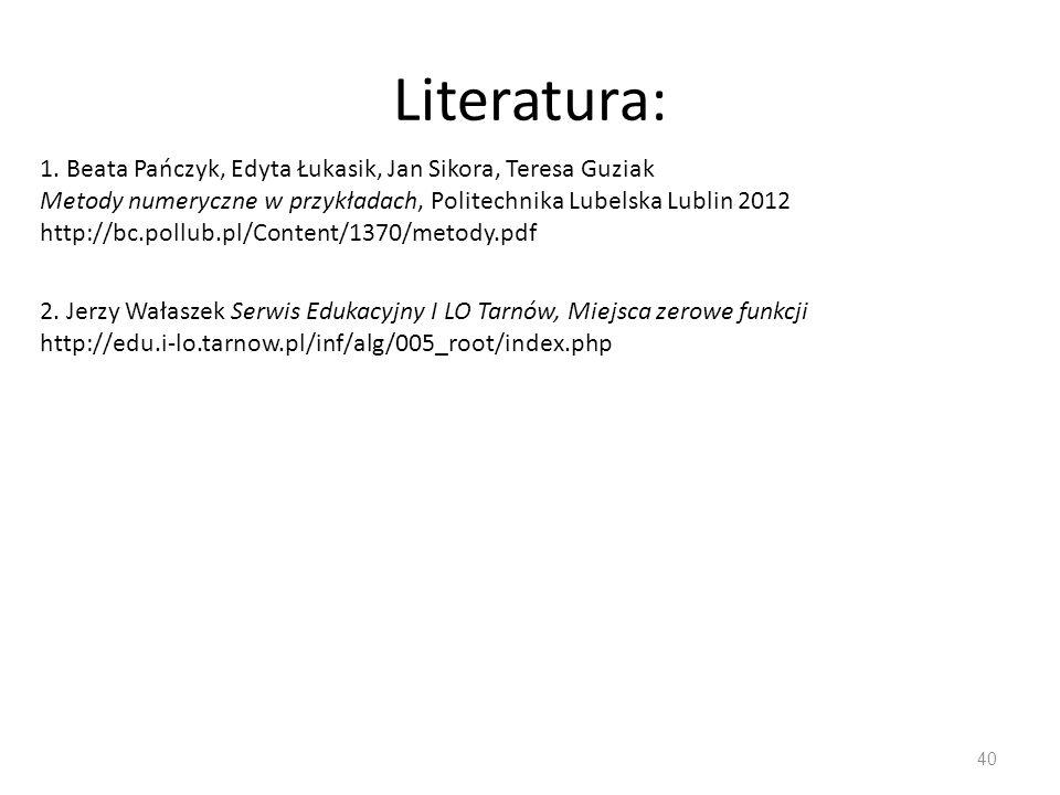 Literatura: 40 1. Beata Pańczyk, Edyta Łukasik, Jan Sikora, Teresa Guziak Metody numeryczne w przykładach, Politechnika Lubelska Lublin 2012 http://bc