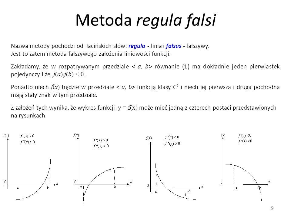 Metoda regula falsi 9 Nazwa metody pochodzi od łacińskich słów: regula - linia i falsus - fałszywy. Jest to zatem metoda fałszywego założenia liniowoś