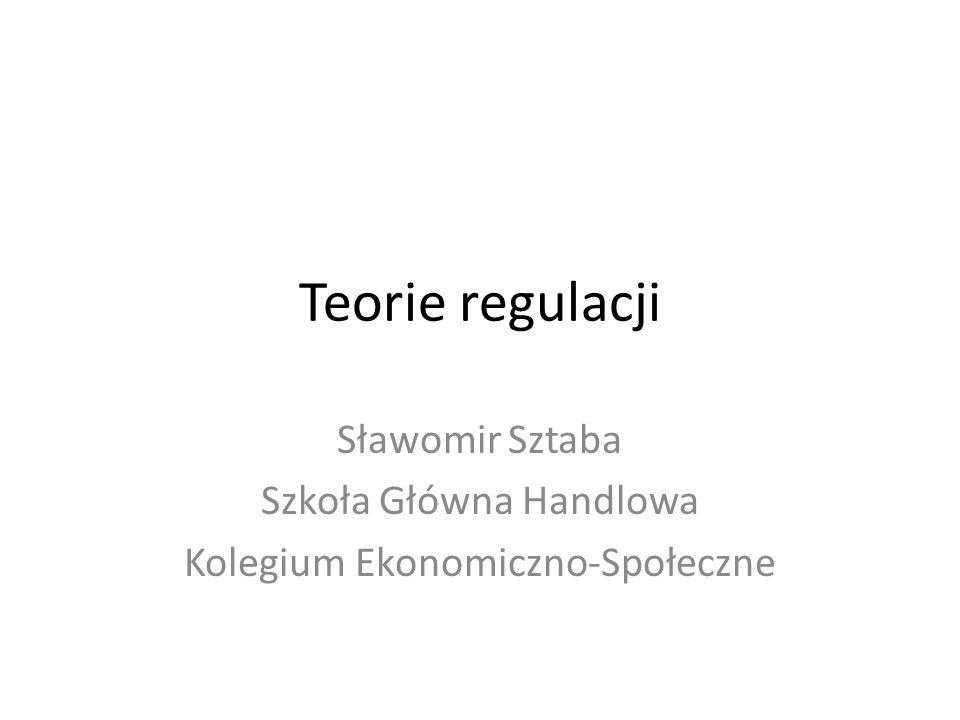 Teorie regulacji Sławomir Sztaba Szkoła Główna Handlowa Kolegium Ekonomiczno-Społeczne