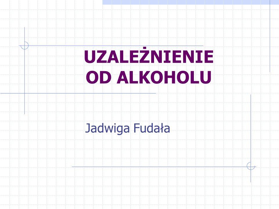 UZALEŻNIENIE OD ALKOHOLU Jadwiga Fudała