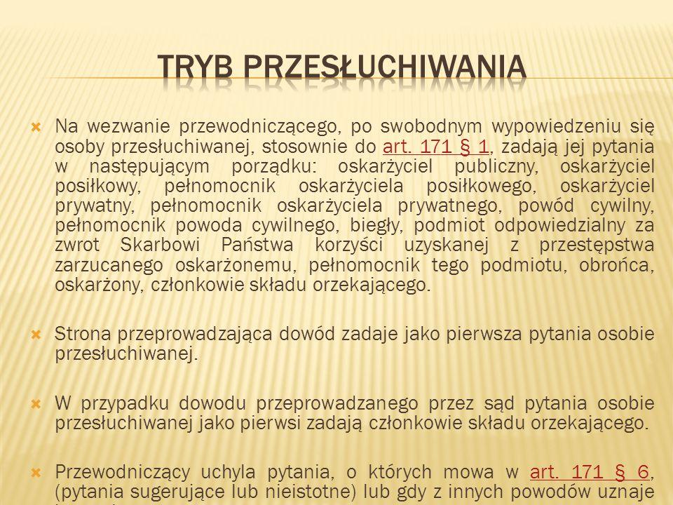  Na wezwanie przewodniczącego, po swobodnym wypowiedzeniu się osoby przesłuchiwanej, stosownie do art. 171 § 1, zadają jej pytania w następującym por