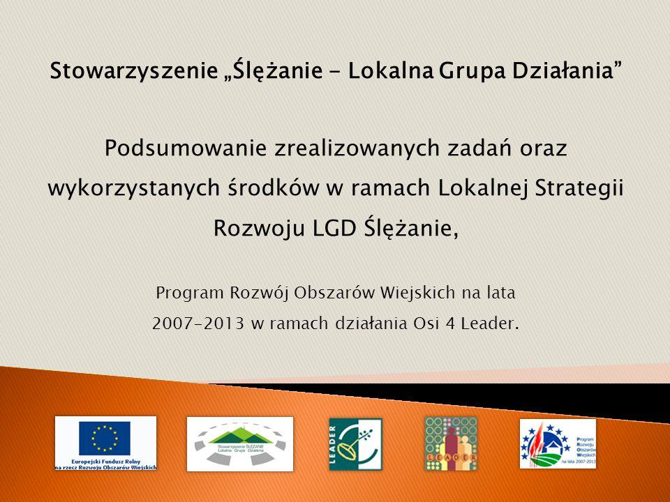 """Stowarzyszenie """"Ślężanie - Lokalna Grupa Działania Podsumowanie zrealizowanych zadań oraz wykorzystanych środków w ramach Lokalnej Strategii Rozwoju LGD Ślężanie, Program Rozwój Obszarów Wiejskich na lata 2007-2013 w ramach działania Osi 4 Leader."""