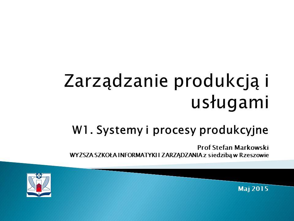 W1. Systemy i procesy produkcyjne Prof Stefan Markowski WYŻSZA SZKOŁA INFORMATYKI I ZARZĄDZANIA z siedzibą w Rzeszowie Maj 2015