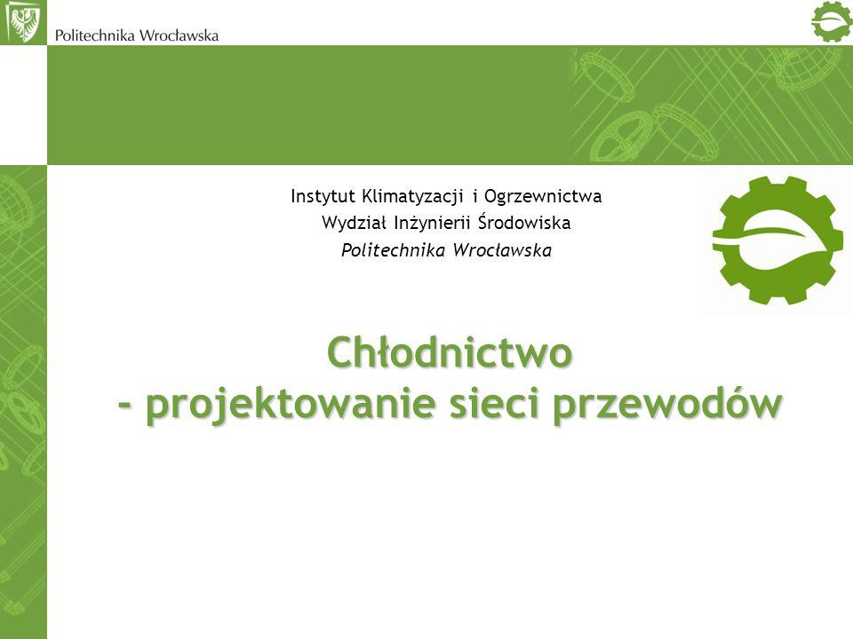 Chłodnictwo - projektowanie sieci przewodów Instytut Klimatyzacji i Ogrzewnictwa Wydział Inżynierii Środowiska Politechnika Wrocławska