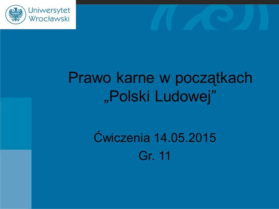 """Prawo karne w początkach """"Polski Ludowej"""" Ćwiczenia 14.05.2015 Gr. 11"""