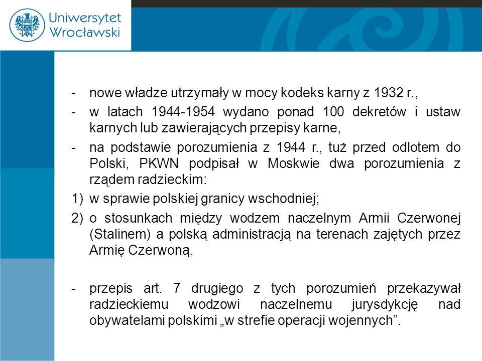 -nowe władze utrzymały w mocy kodeks karny z 1932 r., -w latach 1944-1954 wydano ponad 100 dekretów i ustaw karnych lub zawierających przepisy karne,