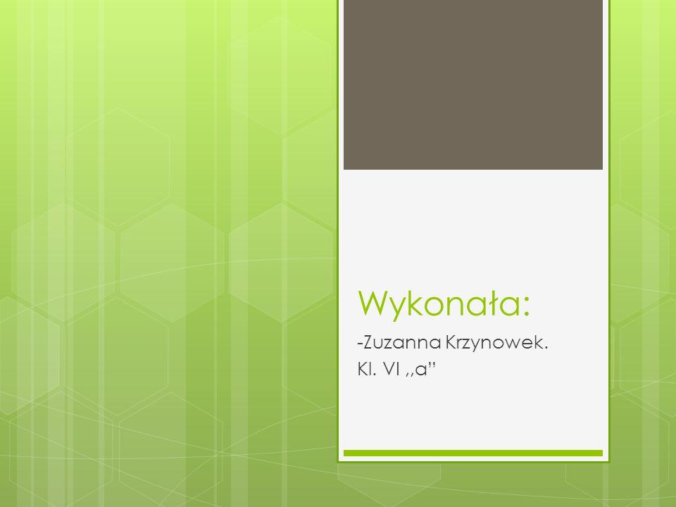 """Wykonała: -Zuzanna Krzynowek. Kl. VI,,a"""""""