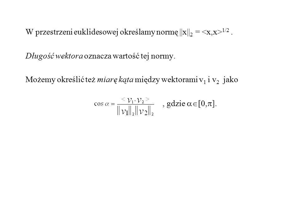 W przestrzeni euklidesowej określamy normę ||x|| 2 = 1/2. Długość wektora oznacza wartość tej normy. Możemy określić też miarę kąta między wektorami v