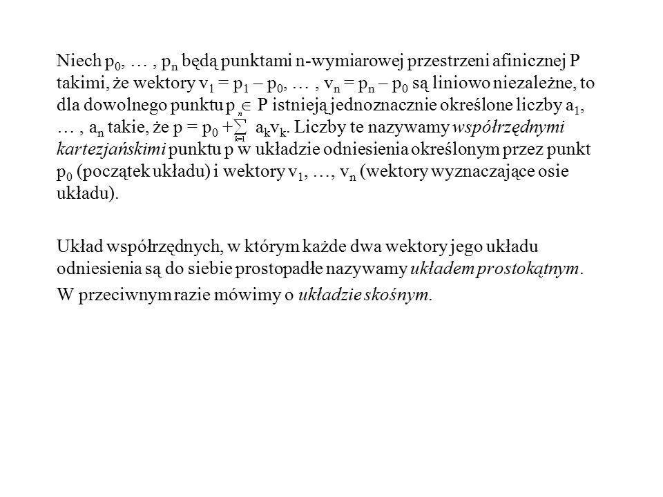 Niech p 0, …, p n będą punktami n-wymiarowej przestrzeni afinicznej P takimi, że wektory v 1 = p 1 – p 0, …, v n = p n – p 0 są liniowo niezależne, to
