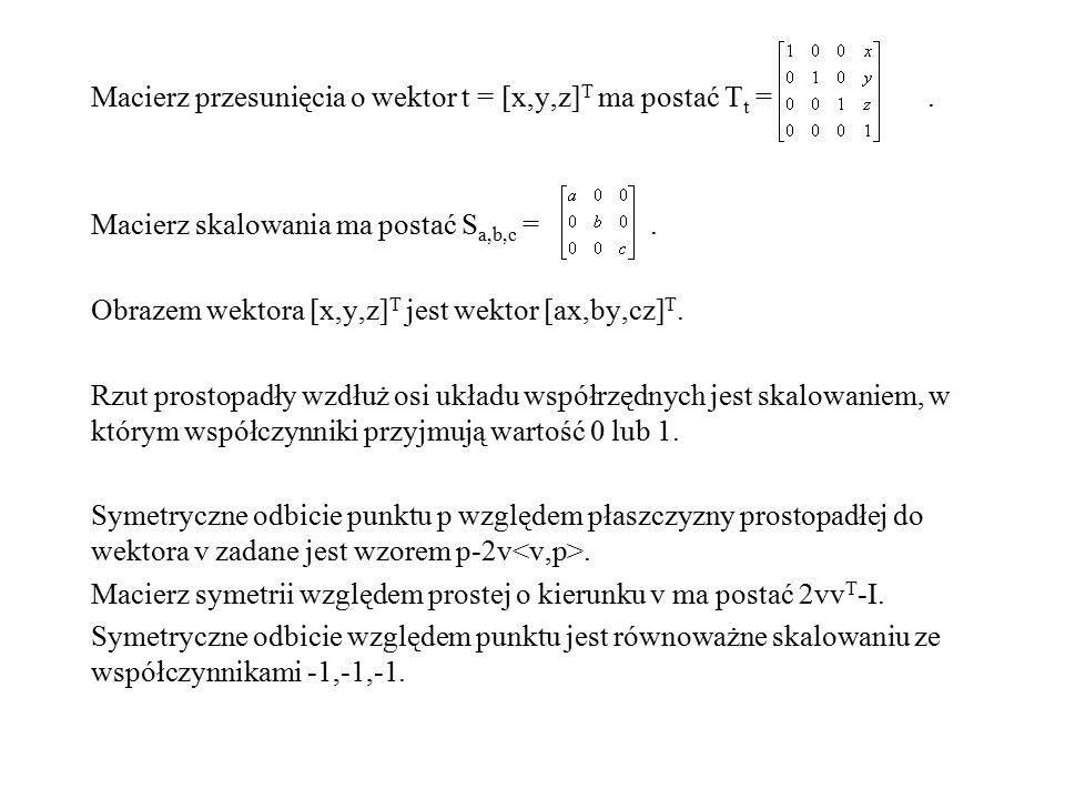 Macierz przesunięcia o wektor t = [x,y,z] T ma postać T t =. Macierz skalowania ma postać S a,b,c =. Obrazem wektora [x,y,z] T jest wektor [ax,by,cz]
