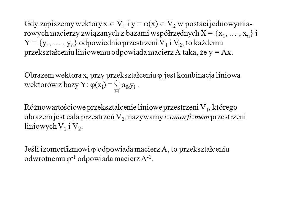 Gdy zapiszemy wektory x  V 1 i y =  (x)  V 2 w postaci jednowymia- rowych macierzy związanych z bazami współrzędnych X = {x 1, …, x n } i Y = {y 1,