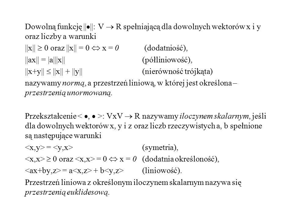 Dowolną funkcję ||  ||: V  R spełniającą dla dowolnych wektorów x i y oraz liczby a warunki ||x||  0 oraz ||x|| = 0  x = 0 (dodatniość), ||ax|| =