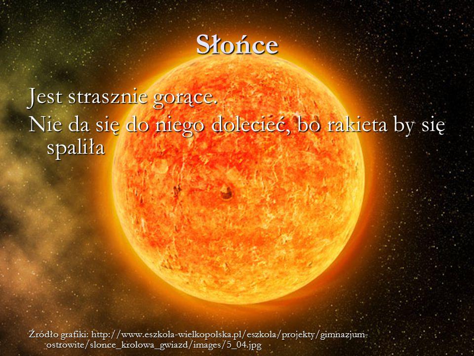 Słońce Jest strasznie gorące. Nie da się do niego dolecieć, bo rakieta by się spaliła Źródło grafiki: http://www.eszkola-wielkopolska.pl/eszkola/proje