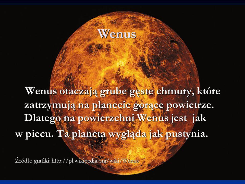 Wenus Wenus otaczają grube gęste chmury, które zatrzymują na planecie gorące powietrze. Dlatego na powierzchni Wenus jest jak Wenus otaczają grube gęs