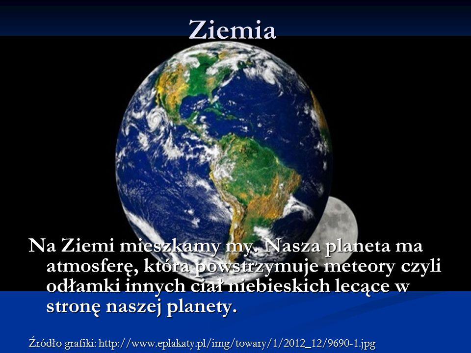 Ziemia Na Ziemi mieszkamy my. Nasza planeta ma atmosferę, która powstrzymuje meteory czyli odłamki innych ciał niebieskich lecące w stronę naszej plan