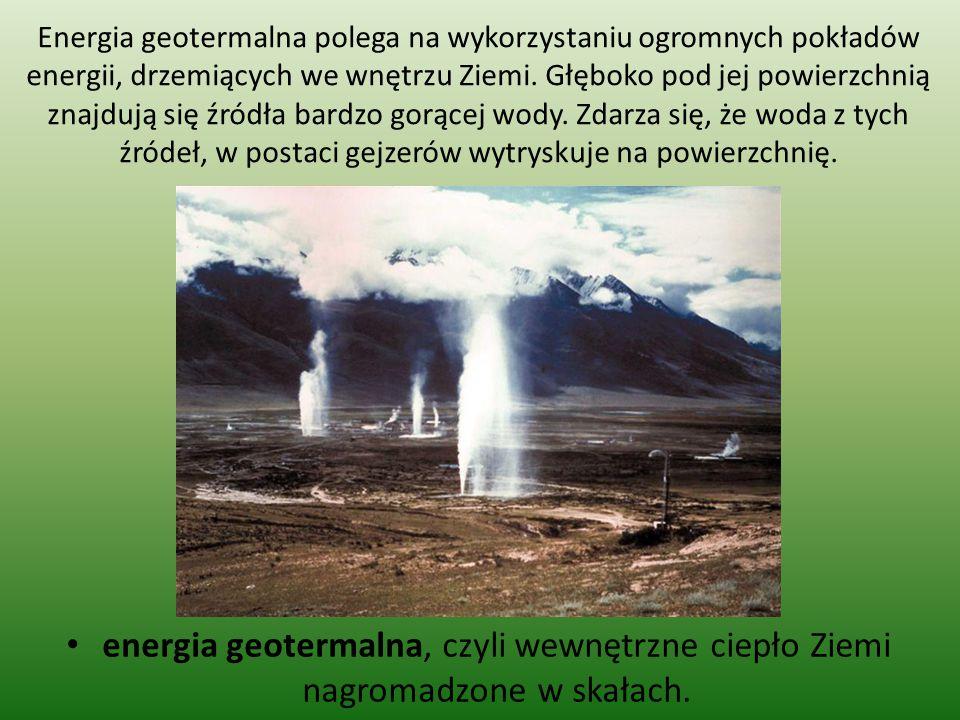 energia geotermalna, czyli wewnętrzne ciepło Ziemi nagromadzone w skałach. Energia geotermalna polega na wykorzystaniu ogromnych pokładów energii, drz