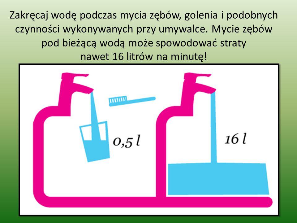 Zakręcaj wodę podczas mycia zębów, golenia i podobnych czynności wykonywanych przy umywalce. Mycie zębów pod bieżącą wodą może spowodować straty nawet