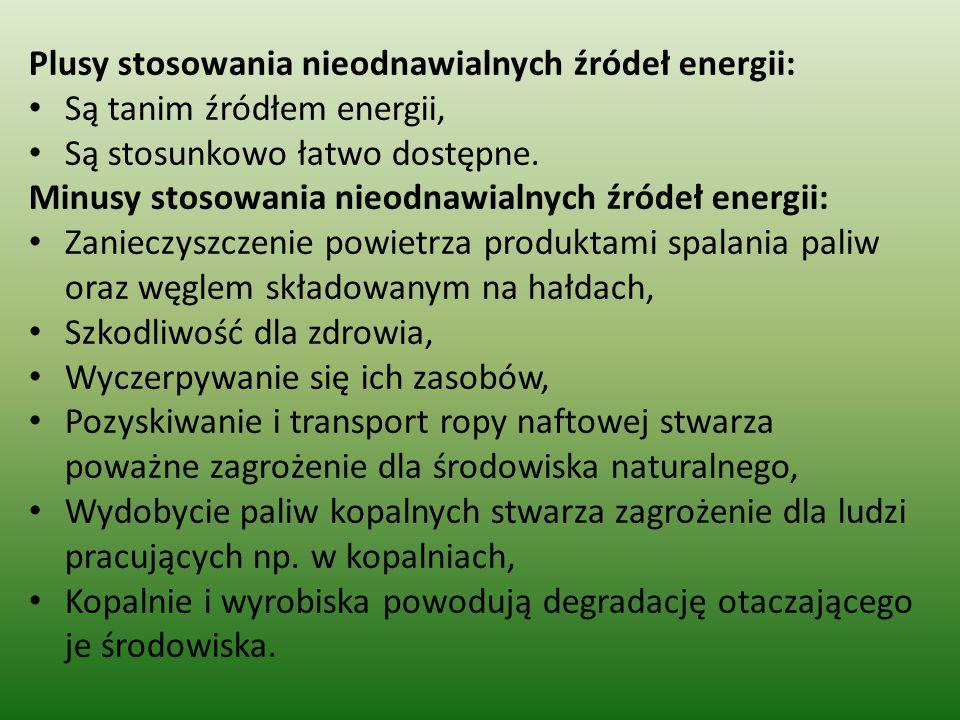 Plusy stosowania nieodnawialnych źródeł energii: Są tanim źródłem energii, Są stosunkowo łatwo dostępne. Minusy stosowania nieodnawialnych źródeł ener