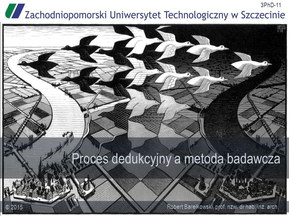 Proces dedukcyjny a metoda badawcza Robert Barełkowski, prof. nzw. dr hab. inż. arch. © 2015 3PhD-11