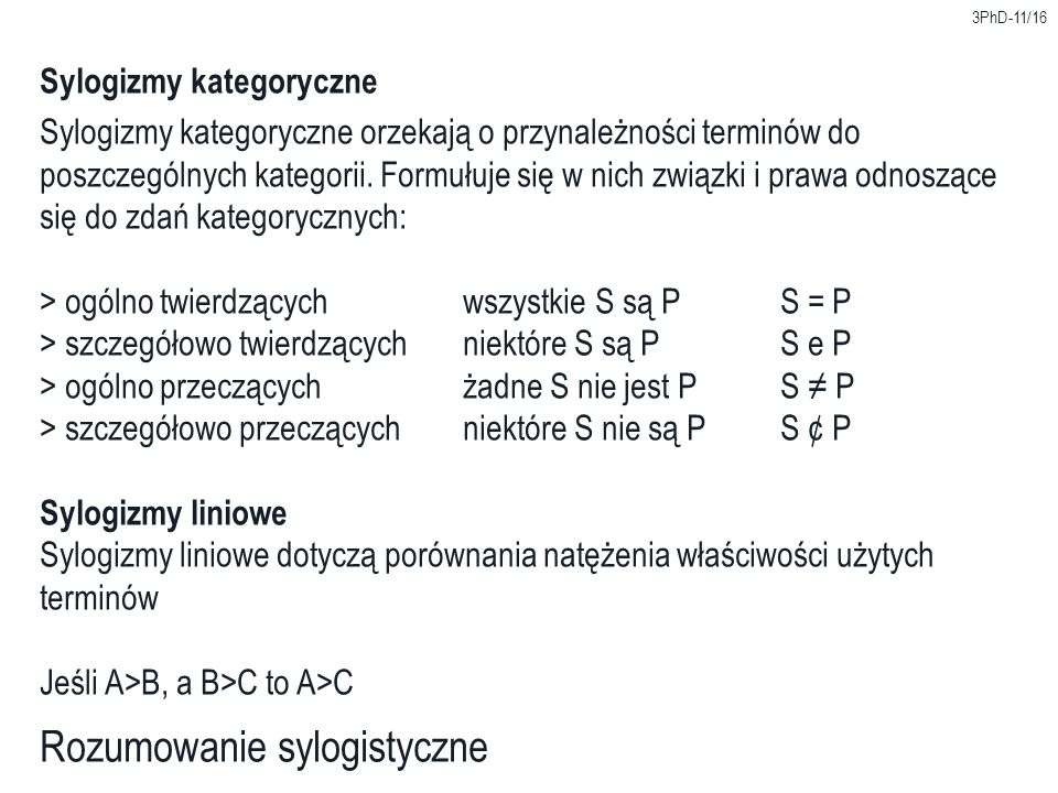 3PhD-11/16 Rozumowanie sylogistyczne Sylogizmy kategoryczne Sylogizmy kategoryczne orzekają o przynależności terminów do poszczególnych kategorii. For