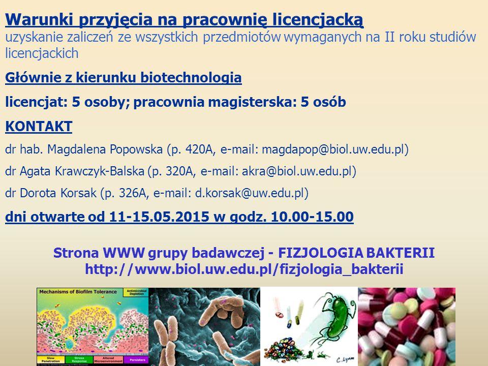 Strona WWW grupy badawczej - FIZJOLOGIA BAKTERII http://www.biol.uw.edu.pl/fizjologia_bakterii Warunki przyjęcia na pracownię licencjacką uzyskanie zaliczeń ze wszystkich przedmiotów wymaganych na II roku studiów licencjackich Głównie z kierunku biotechnologia licencjat: 5 osoby; pracownia magisterska: 5 osób KONTAKT dr hab.