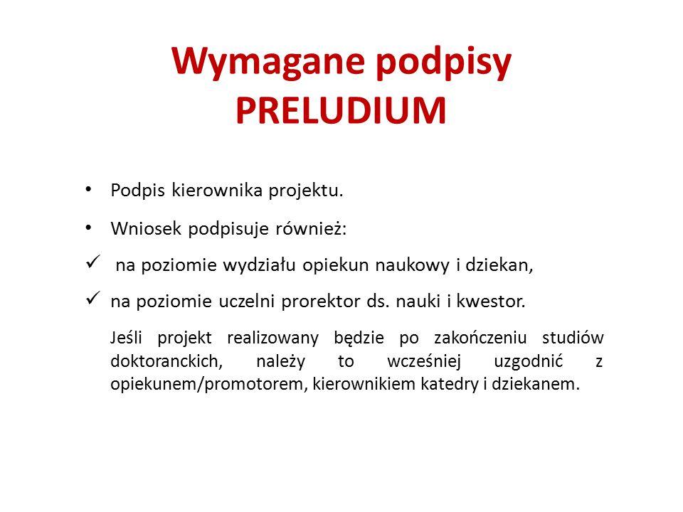 Wymagane podpisy PRELUDIUM Podpis kierownika projektu. Wniosek podpisuje również: na poziomie wydziału opiekun naukowy i dziekan, na poziomie uczelni