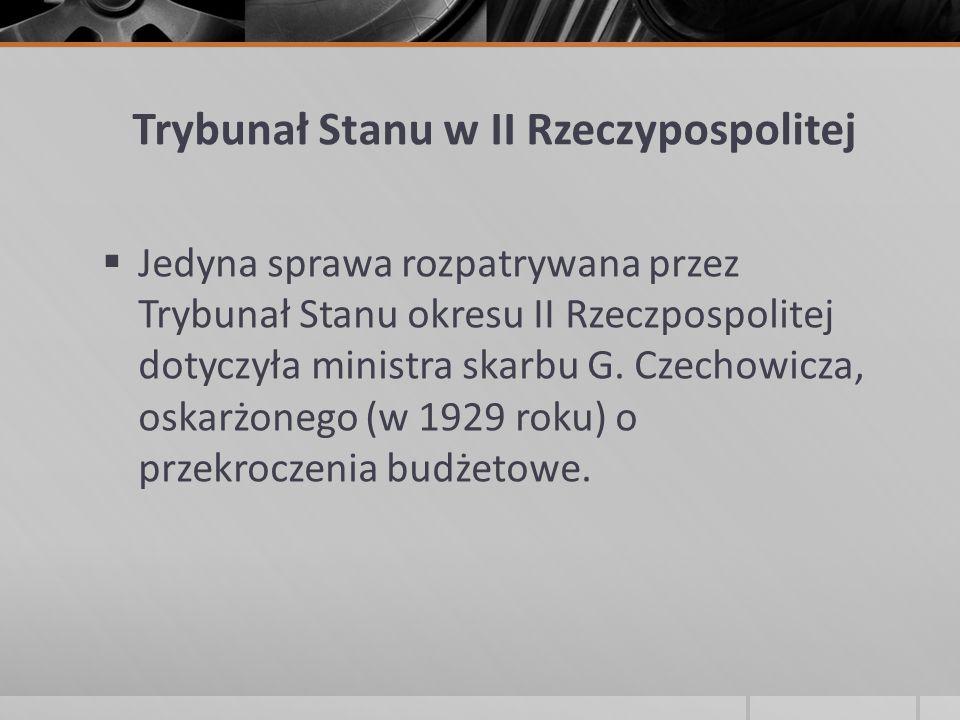  Jedyna sprawa rozpatrywana przez Trybunał Stanu okresu II Rzeczpospolitej dotyczyła ministra skarbu G. Czechowicza, oskarżonego (w 1929 roku) o prze