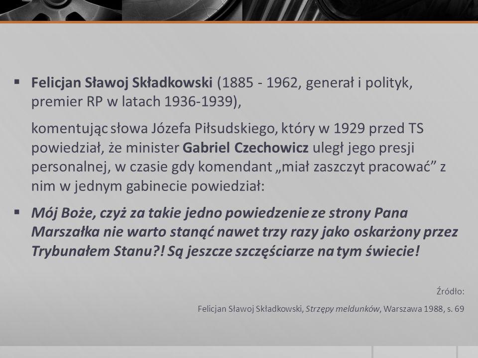  Felicjan Sławoj Składkowski (1885 - 1962, generał i polityk, premier RP w latach 1936-1939), komentując słowa Józefa Piłsudskiego, który w 1929 prze