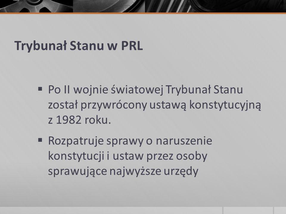 Trybunał Stanu w PRL  Po II wojnie światowej Trybunał Stanu został przywrócony ustawą konstytucyjną z 1982 roku.  Rozpatruje sprawy o naruszenie kon