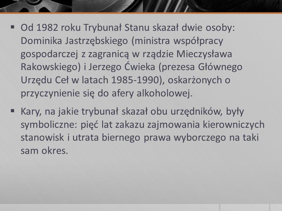  Od 1982 roku Trybunał Stanu skazał dwie osoby: Dominika Jastrzębskiego (ministra współpracy gospodarczej z zagranicą w rządzie Mieczysława Rakowskie