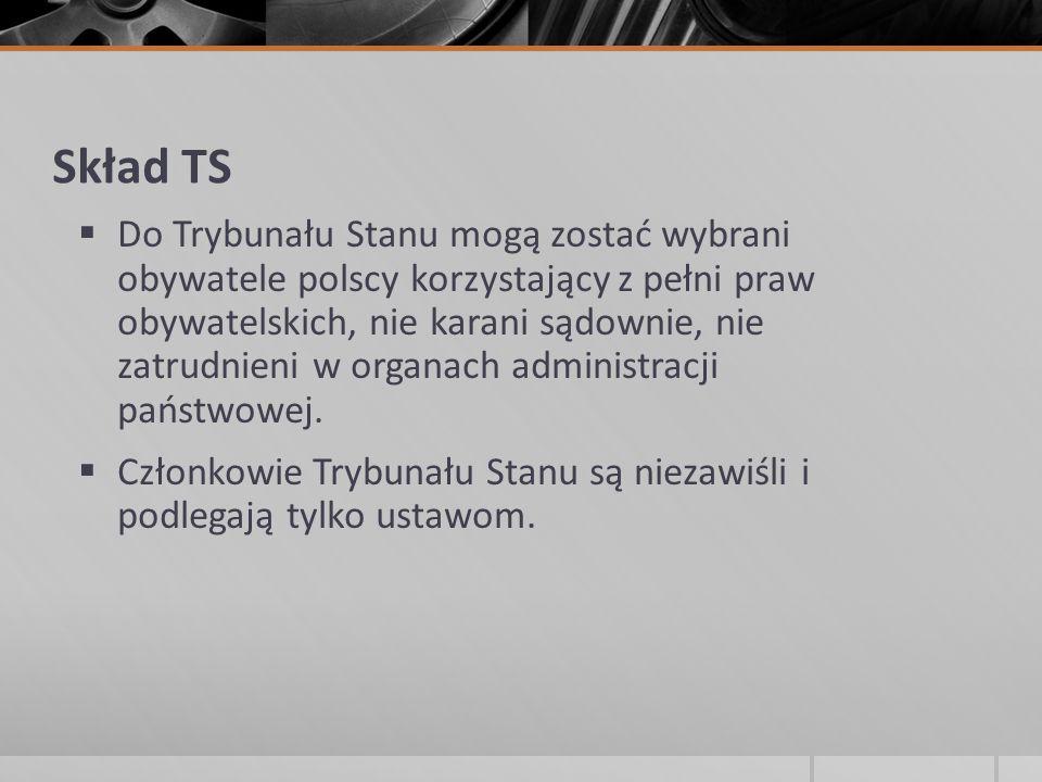 Skład TS  Do Trybunału Stanu mogą zostać wybrani obywatele polscy korzystający z pełni praw obywatelskich, nie karani sądownie, nie zatrudnieni w org