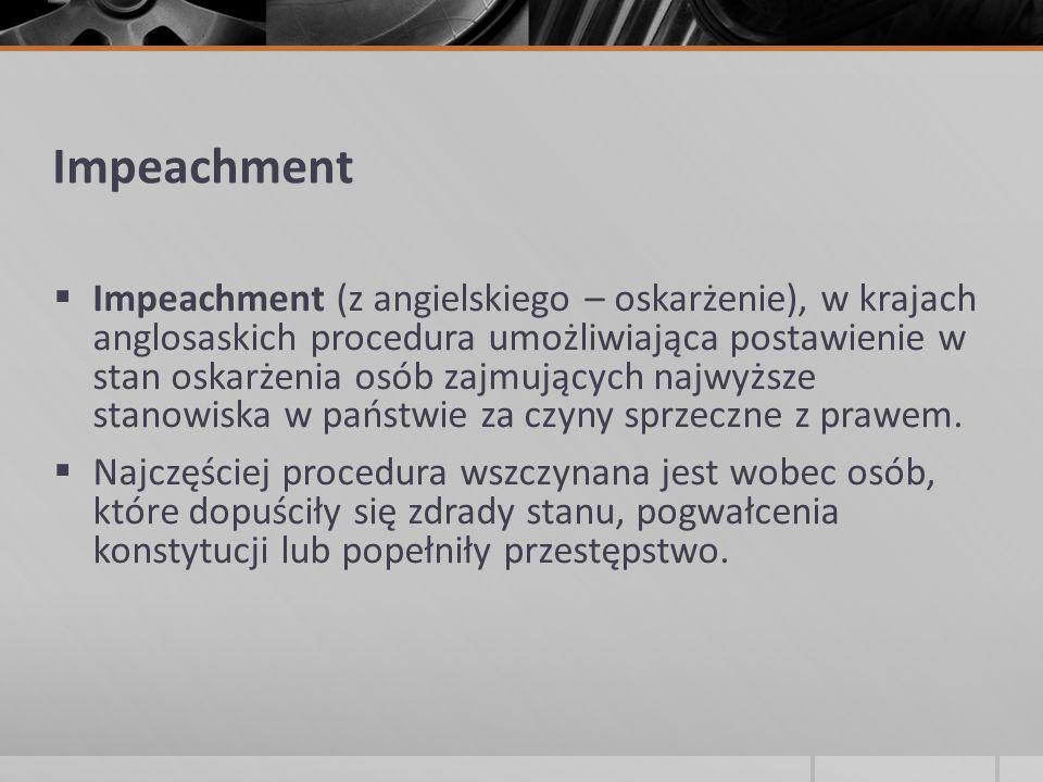 Impeachment  Impeachment (z angielskiego – oskarżenie), w krajach anglosaskich procedura umożliwiająca postawienie w stan oskarżenia osób zajmujących