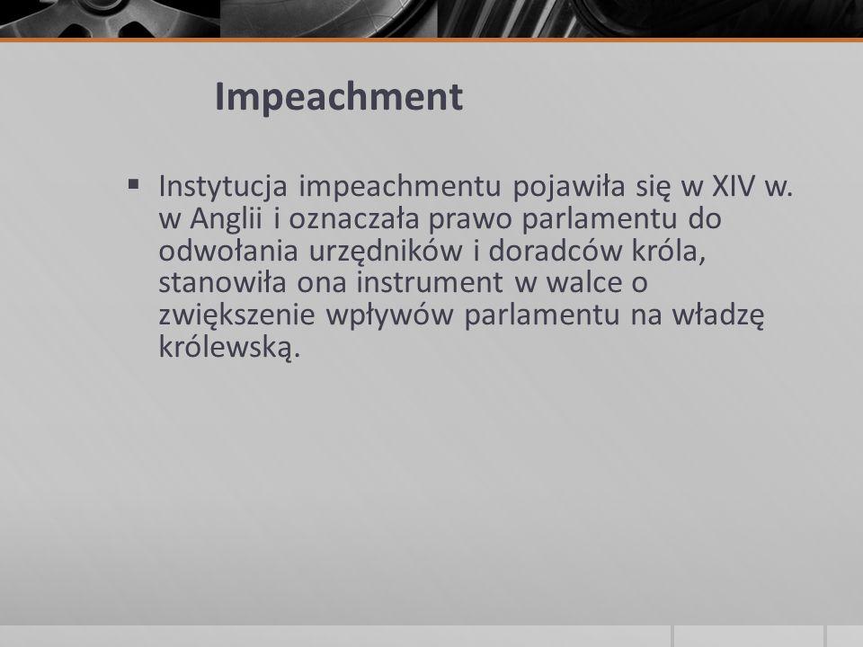 Impeachment  Instytucja impeachmentu pojawiła się w XIV w. w Anglii i oznaczała prawo parlamentu do odwołania urzędników i doradców króla, stanowiła