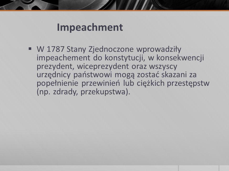 Impeachment  W 1787 Stany Zjednoczone wprowadziły impeachement do konstytucji, w konsekwencji prezydent, wiceprezydent oraz wszyscy urzędnicy państwo