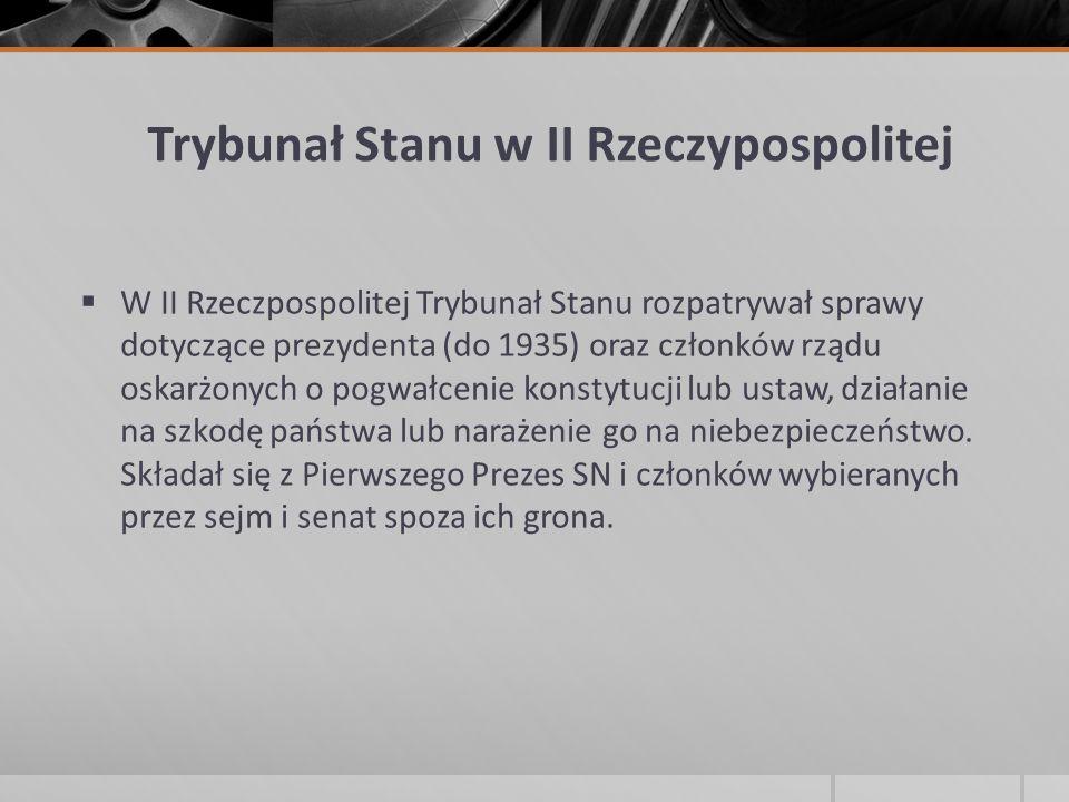 Trybunał Stanu w II Rzeczypospolitej  W II Rzeczpospolitej Trybunał Stanu rozpatrywał sprawy dotyczące prezydenta (do 1935) oraz członków rządu oskar