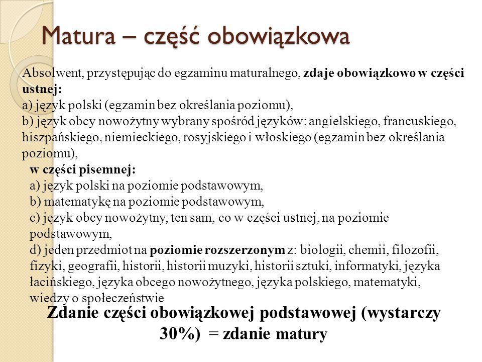 Matura – część obowiązkowa Zdanie części obowiązkowej podstawowej (wystarczy 30%) = zdanie matury Absolwent, przystępując do egzaminu maturalnego, zdaje obowiązkowo w części ustnej: a) język polski (egzamin bez określania poziomu), b) język obcy nowożytny wybrany spośród języków: angielskiego, francuskiego, hiszpańskiego, niemieckiego, rosyjskiego i włoskiego (egzamin bez określania poziomu), w części pisemnej: a) język polski na poziomie podstawowym, b) matematykę na poziomie podstawowym, c) język obcy nowożytny, ten sam, co w części ustnej, na poziomie podstawowym, d) jeden przedmiot na poziomie rozszerzonym z: biologii, chemii, filozofii, fizyki, geografii, historii, historii muzyki, historii sztuki, informatyki, języka łacińskiego, języka obcego nowożytnego, języka polskiego, matematyki, wiedzy o społeczeństwie