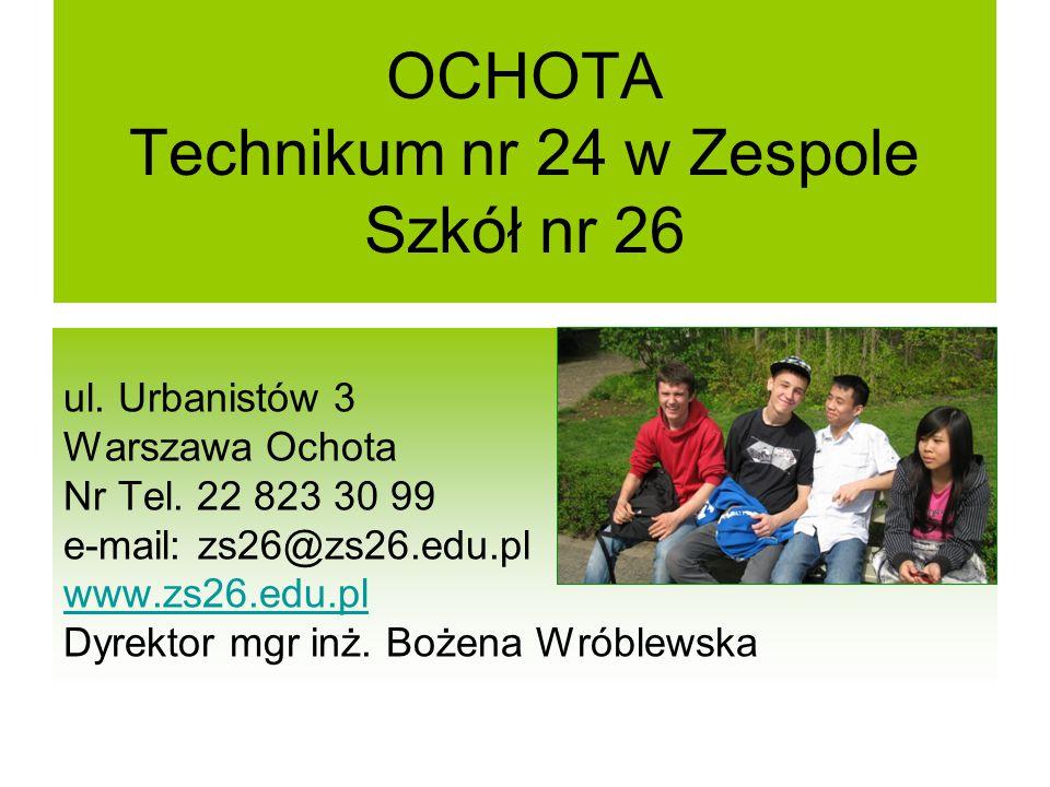 OCHOTA Technikum nr 24 w Zespole Szkół nr 26 ul. Urbanistów 3 Warszawa Ochota Nr Tel. 22 823 30 99 e-mail: zs26@zs26.edu.pl www.zs26.edu.pl Dyrektor m