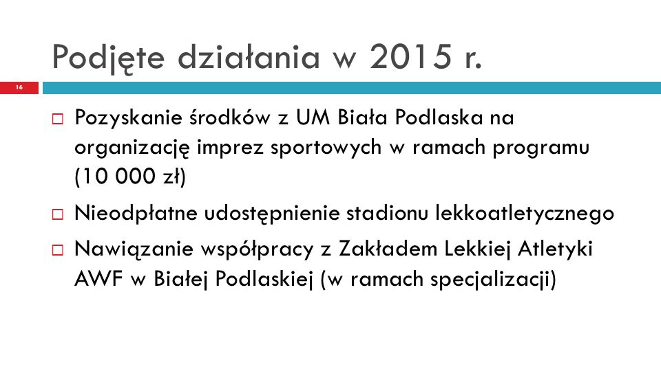 Podjęte działania w 2015 r. 16  Pozyskanie środków z UM Biała Podlaska na organizację imprez sportowych w ramach programu (10 000 zł)  Nieodpłatne u