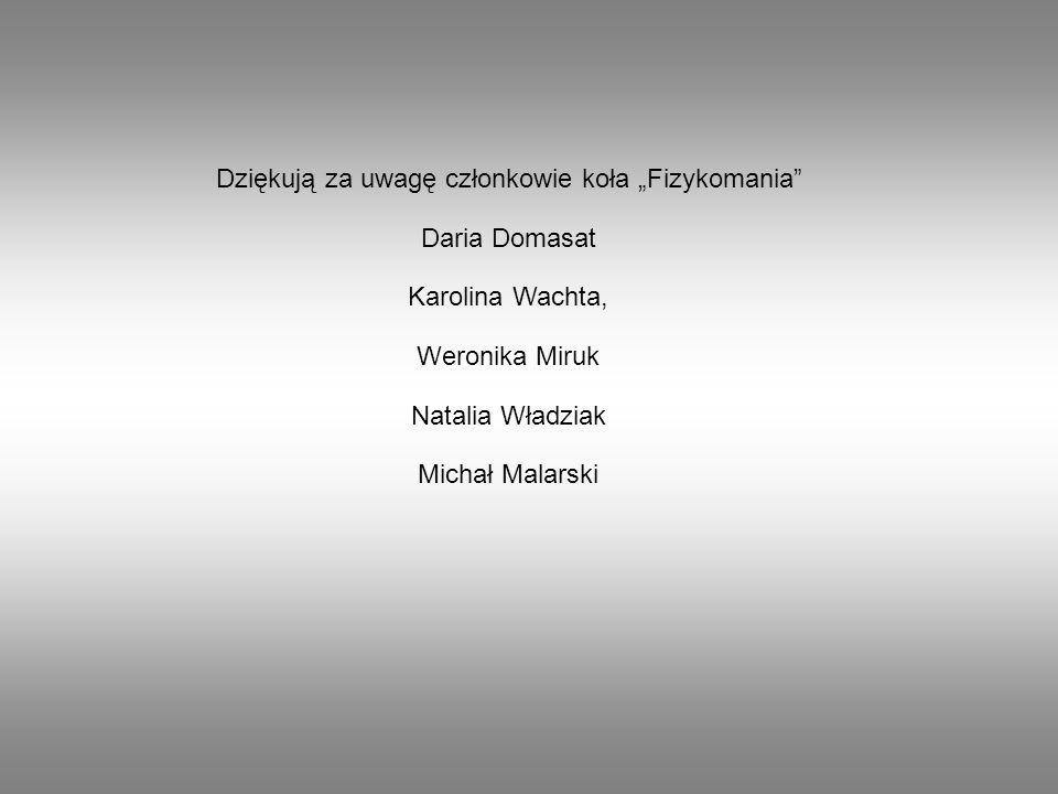 """Dziękują za uwagę członkowie koła """"Fizykomania Daria Domasat Karolina Wachta, Weronika Miruk Natalia Władziak Michał Malarski"""
