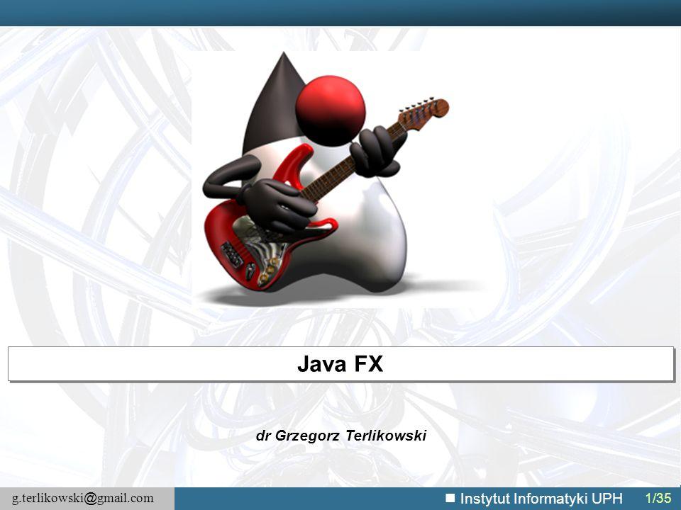 g.terlikowski @ gmail.com Instytut Informatyki UPH 12/141 JavaFX – System graficzny Rodzaje wątków:  JavaFX application thread — główny wątek aplikacji, wszystkie dostępy do wyświetlanej sceny muszą być realizowane w tym wątku, nie jest tożsamy z Swing/AWT,  Prism render thread — renderowanie poza obsługą zdarzeń, pozwala na renderowanie ramki N, gdy przetwarzana jest ramka N+1,  Media thread — działa w tle, synchronizuje ostatnie ramki za pomocą scene graph wykorzystując JavaFX application thread.