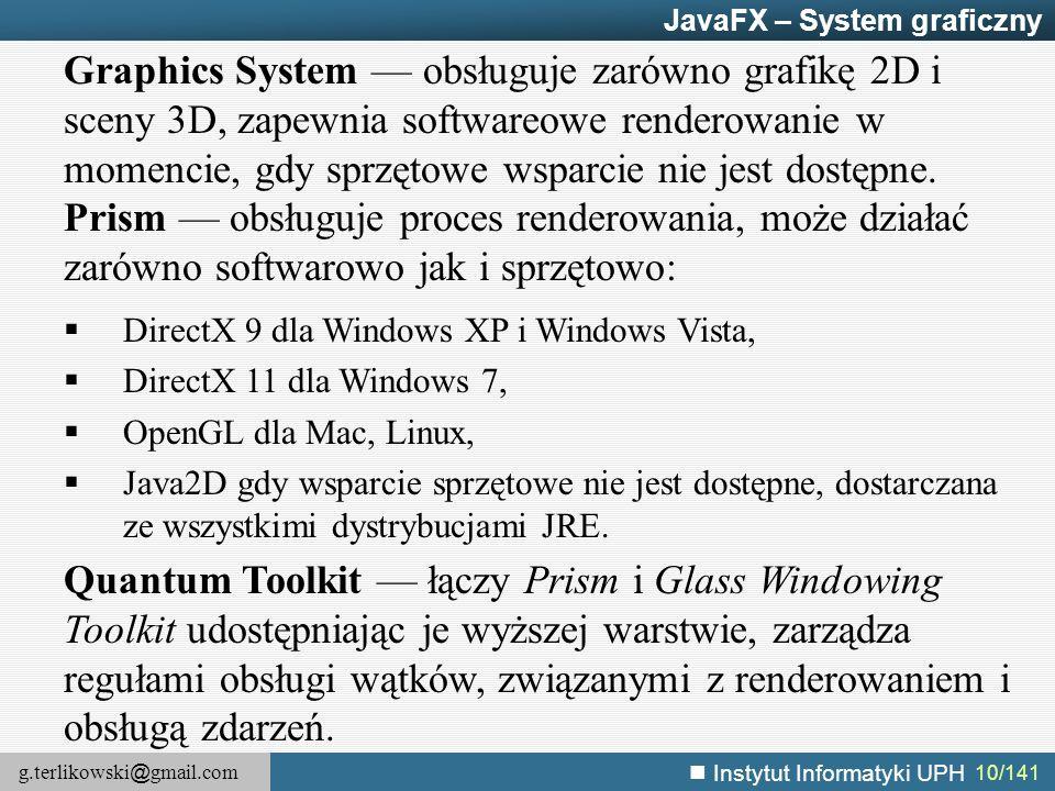 g.terlikowski @ gmail.com Instytut Informatyki UPH 10/141 JavaFX – System graficzny Graphics System — obsługuje zarówno grafikę 2D i sceny 3D, zapewni