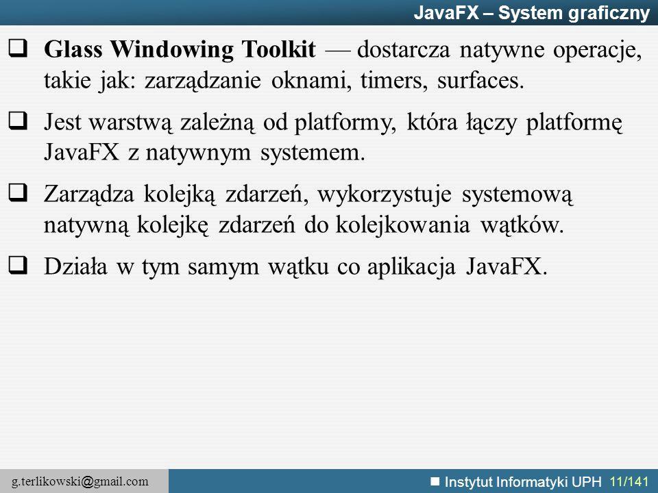 g.terlikowski @ gmail.com Instytut Informatyki UPH 11/141 JavaFX – System graficzny  Glass Windowing Toolkit — dostarcza natywne operacje, takie jak: