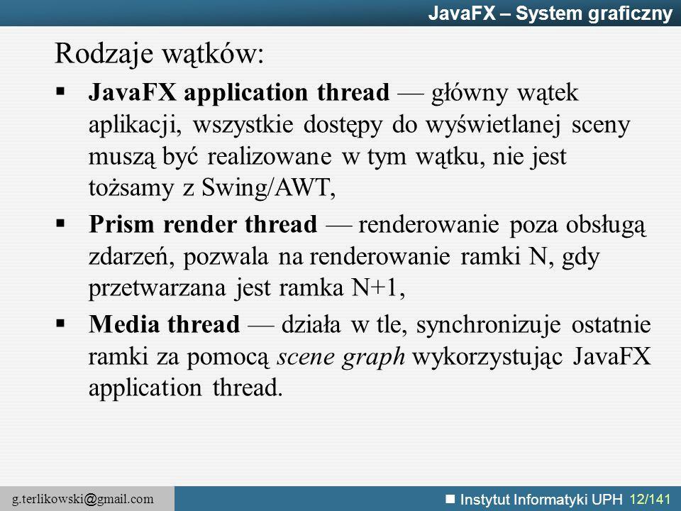 g.terlikowski @ gmail.com Instytut Informatyki UPH 12/141 JavaFX – System graficzny Rodzaje wątków:  JavaFX application thread — główny wątek aplikac